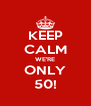 KEEP CALM WE'RE ONLY 50! - Personalised Poster A4 size