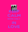 KEEP CALM WE'RE ONLY IN LOVE - Personalised Poster A4 size