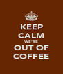 KEEP CALM WE'RE OUT OF COFFEE - Personalised Poster A4 size