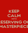 KEEP CALM we're PRESERVING OUR MASTERPIECE - Personalised Poster A4 size