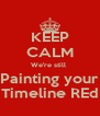 KEEP CALM We're still  Painting your Timeline REd - Personalised Poster A4 size