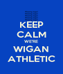 KEEP CALM WE'RE WIGAN ATHLETIC - Personalised Poster A4 size