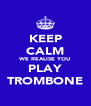 KEEP CALM WE REALISE YOU PLAY TROMBONE - Personalised Poster A4 size