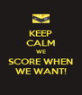 KEEP CALM WE SCORE WHEN WE WANT! - Personalised Poster A4 size