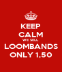 KEEP CALM WE SELL LOOMBANDS ONLY 1,50 - Personalised Poster A4 size