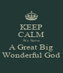 KEEP CALM We Serve A Great Big Wonderful God - Personalised Poster A4 size
