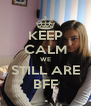KEEP CALM WE STILL ARE BFF - Personalised Poster A4 size