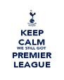 KEEP CALM WE STILL GOT PREMIER LEAGUE - Personalised Poster A4 size