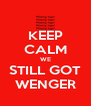 KEEP CALM WE STILL GOT WENGER - Personalised Poster A4 size