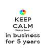 KEEP CALM We've been in business for 5 years - Personalised Poster A4 size