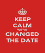KEEP CALM WE'VE CHANGED THE DATE - Personalised Poster A4 size