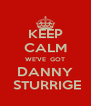 KEEP CALM WE'VE  GOT DANNY  STURRIGE - Personalised Poster A4 size