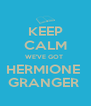 KEEP CALM WE'VE GOT  HERMIONE  GRANGER  - Personalised Poster A4 size
