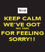 KEEP CALM WE'VE GOT NO TIME FOR FEELING SORRY!! - Personalised Poster A4 size