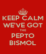 KEEP CALM WE'VE GOT THE PEPTO BISMOL - Personalised Poster A4 size