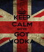 KEEP CALM WE'VE GOT VODKA - Personalised Poster A4 size