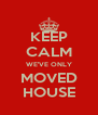 KEEP CALM WE'VE ONLY MOVED HOUSE - Personalised Poster A4 size