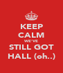 KEEP CALM WE'VE STILL GOT HALL (oh..) - Personalised Poster A4 size