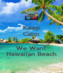 Keep Calm & We Want Hawaiian Beach - Personalised Poster A4 size