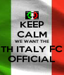 KEEP CALM WE WANT THE TH ITALY FC OFFICIAL - Personalised Poster A4 size