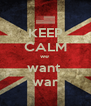 KEEP CALM we  want  war - Personalised Poster A4 size