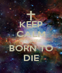 KEEP CALM WE WERE BORN TO DIE - Personalised Poster A4 size