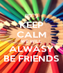 KEEP CALM WE WILL ALWASY BE FRIENDS - Personalised Poster A4 size