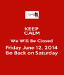 KEEP CALM We Will Be Closed Friday June 12, 2014 Be Back on Saturday - Personalised Poster A4 size
