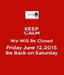 KEEP CALM We Will Be Closed Friday June 12,2015 Be Back on Saturday - Personalised Poster A4 size