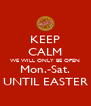 KEEP CALM WE WILL ONLY BE OPEN Mon.-Sat. UNTIL EASTER - Personalised Poster A4 size