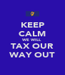 KEEP CALM WE WILL TAX OUR WAY OUT - Personalised Poster A4 size