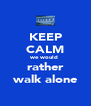 KEEP CALM we would  rather walk alone - Personalised Poster A4 size