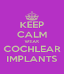 KEEP CALM WEAR COCHLEAR IMPLANTS - Personalised Poster A4 size