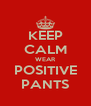 KEEP CALM WEAR POSITIVE PANTS - Personalised Poster A4 size