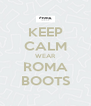 KEEP CALM WEAR ROMA BOOTS - Personalised Poster A4 size