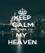 KEEP CALM WECOME TO  MY  HEAVEN - Personalised Poster A4 size