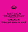 KEEP CALM WELCOME BACK WE MISSED YOU AMANDA! Now get back to work - Personalised Poster A4 size