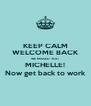 KEEP CALM WELCOME BACK WE MISSED YOU MICHELLE! Now get back to work - Personalised Poster A4 size