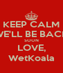 KEEP CALM WE'LL BE BACK SOON LOVE, WetKoala - Personalised Poster A4 size
