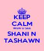 KEEP CALM WEN U SEE SHANI N TASHAWN - Personalised Poster A4 size