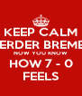 KEEP CALM WERDER BREMEN NOW YOU KNOW HOW 7 - 0 FEELS - Personalised Poster A4 size