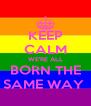 KEEP CALM WE'RE ALL BORN THE SAME WAY  - Personalised Poster A4 size