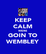 KEEP CALM WERE GOIN TO WEMBLEY - Personalised Poster A4 size