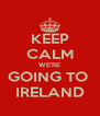KEEP CALM WE'RE GOING TO  IRELAND - Personalised Poster A4 size