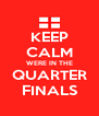 KEEP CALM WERE IN THE QUARTER FINALS - Personalised Poster A4 size