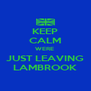 KEEP CALM WERE  JUST LEAVING LAMBROOK - Personalised Poster A4 size