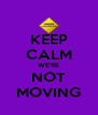 KEEP CALM WE'RE NOT MOVING - Personalised Poster A4 size
