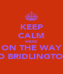 KEEP CALM WERE ON THE WAY TO BRIDLINGTON - Personalised Poster A4 size