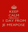 KEEP CALM WE'RE ONLY 1 DAY FROM JE M'EXPOSE - Personalised Poster A4 size