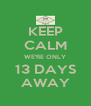 KEEP CALM WE'RE ONLY 13 DAYS AWAY - Personalised Poster A4 size